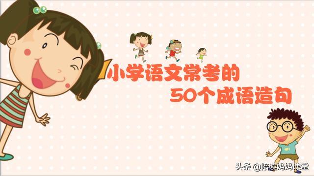 成语造句,小学语文常考的50个成语造句,成语是孩子学习中国文化的必经之路