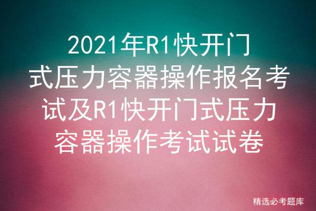压力容器品种,2021年R1快开门式压力容器操作报名考试及操作考试试卷